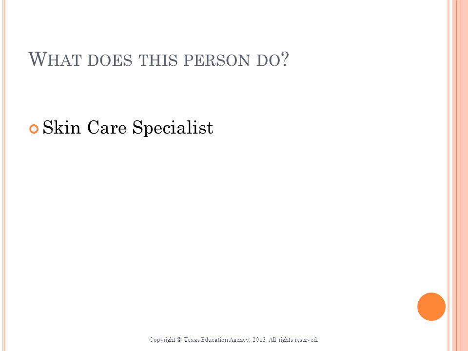 W HAT DOES THIS PERSON DO . Skin Care Specialist Copyright © Texas Education Agency, 2013.