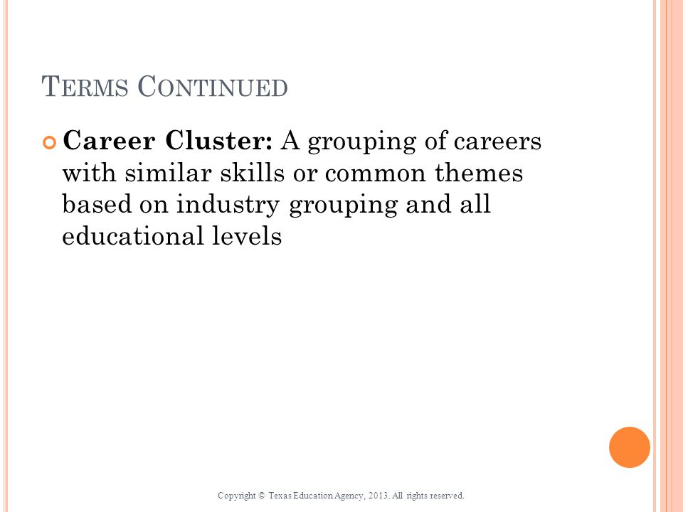 T ERMS C ONTINUED Career Cluster: A grouping of careers with similar skills or common themes based on industry grouping and all educational levels Copyright © Texas Education Agency, 2013.
