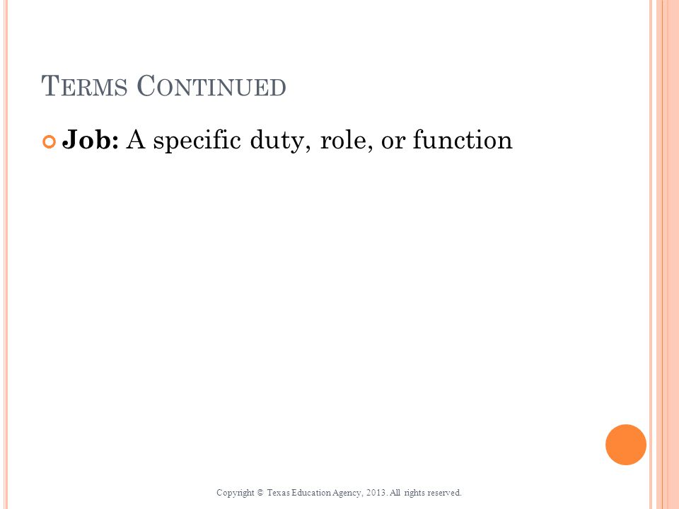 T ERMS C ONTINUED Job: A specific duty, role, or function Copyright © Texas Education Agency, 2013.