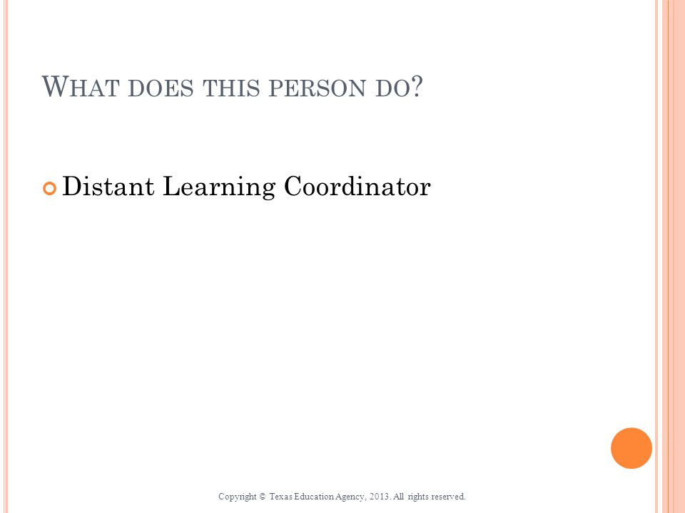 W HAT DOES THIS PERSON DO . Distant Learning Coordinator Copyright © Texas Education Agency, 2013.