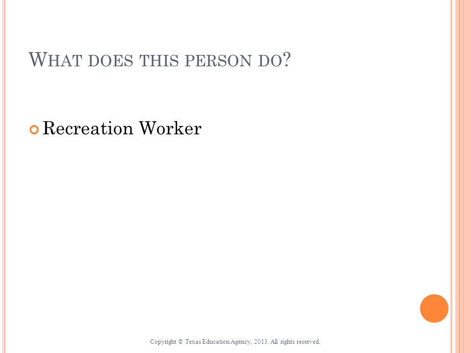 W HAT DOES THIS PERSON DO . Recreation Worker Copyright © Texas Education Agency, 2013.