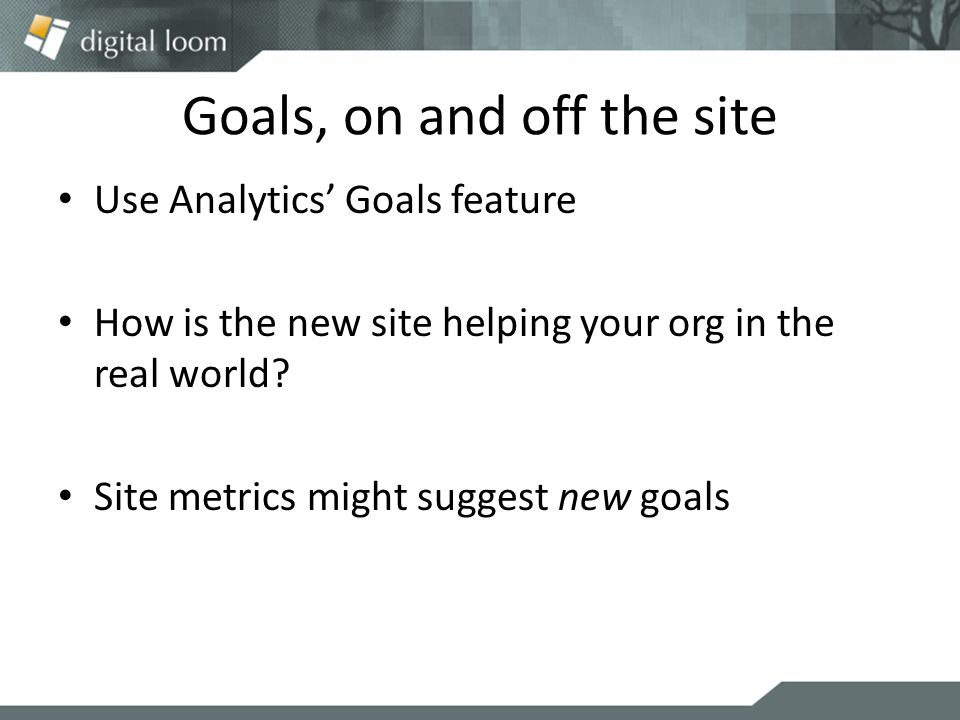 Goals, on and off the site Use Analytics' Goals feature How is the new site helping your org in the real world.