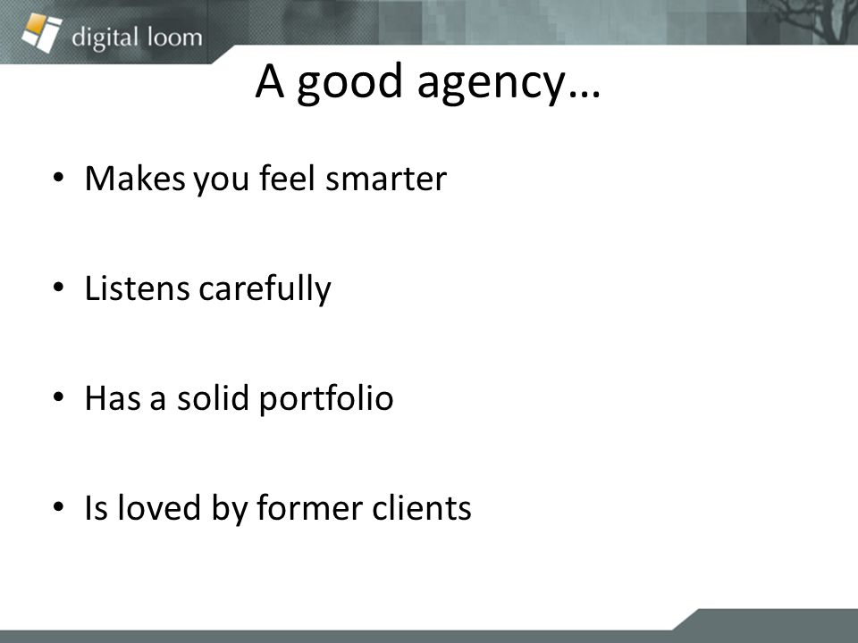 A good agency… Makes you feel smarter Listens carefully Has a solid portfolio Is loved by former clients
