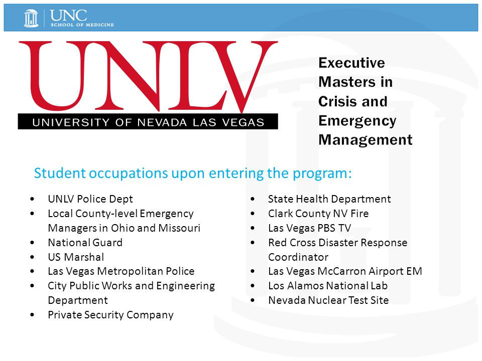 Student occupations upon entering the program: UNLV Police Dept Local County-level Emergency Managers in Ohio and Missouri National Guard US Marshal Las Vegas Metropolitan Police City Public Works and Engineering Department Private Security Company State Health Department Clark County NV Fire Las Vegas PBS TV Red Cross Disaster Response Coordinator Las Vegas McCarron Airport EM Los Alamos National Lab Nevada Nuclear Test Site