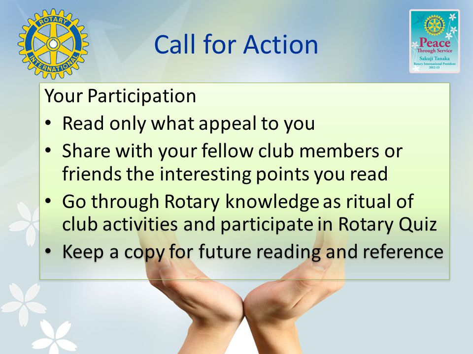 Call for Action Your Participation Read only what appeal to you Share with your fellow club members or friends the interesting points you read Go through Rotary knowledge as ritual of club activities and participate in Rotary Quiz Keep a copy for future reading and reference Your Participation Read only what appeal to you Share with your fellow club members or friends the interesting points you read Go through Rotary knowledge as ritual of club activities and participate in Rotary Quiz Keep a copy for future reading and reference