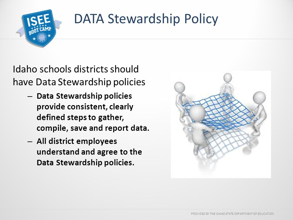 PROVIDED BY THE IDAHO STATE DEPARTMENT OF EDUCATION DATA Stewardship Policy Idaho schools districts should have Data Stewardship policies – Data Stewa