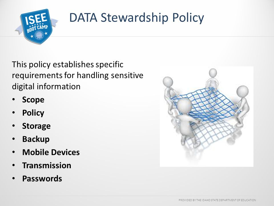 PROVIDED BY THE IDAHO STATE DEPARTMENT OF EDUCATION DATA Stewardship Policy This policy establishes specific requirements for handling sensitive digit