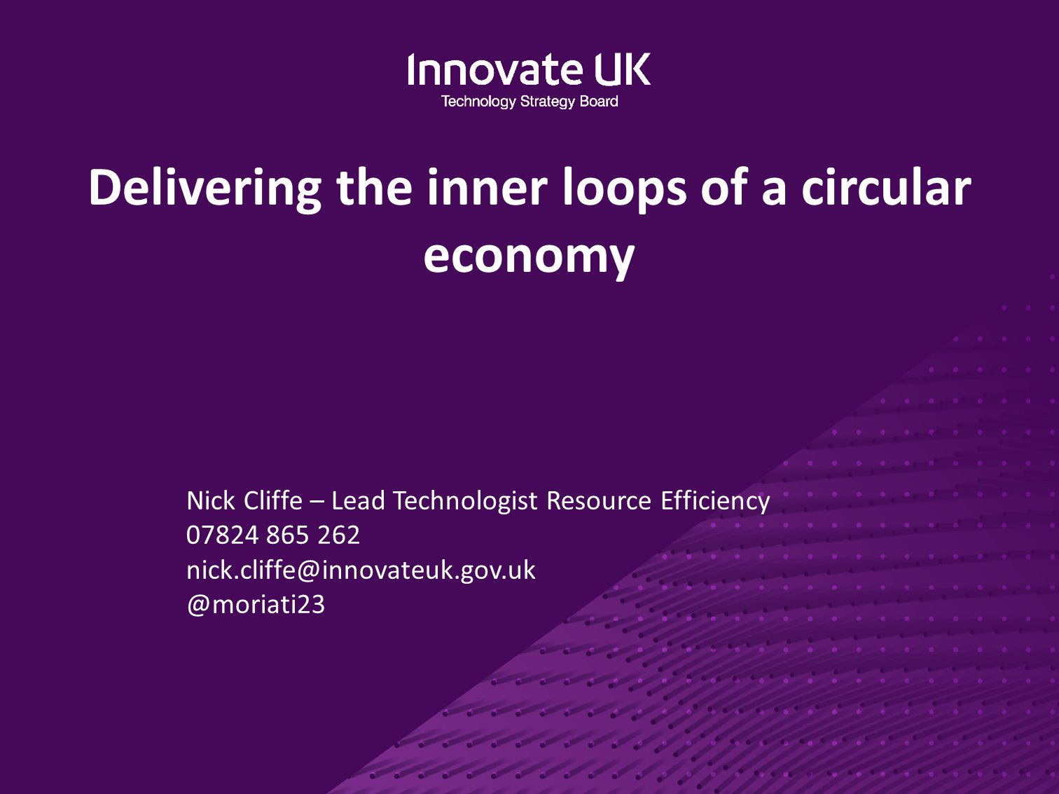 Delivering the inner loops of a circular economy Nick Cliffe – Lead Technologist Resource Efficiency 07824 865 262 nick.cliffe@innovateuk.gov.uk @mori