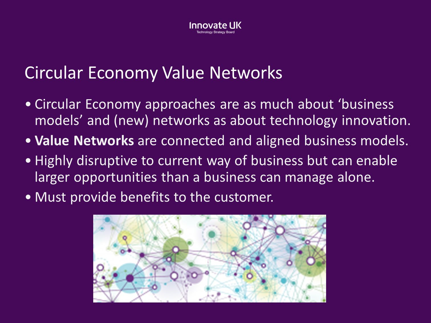 Circular Economy Value Networks Circular Economy approaches are as much about 'business models' and (new) networks as about technology innovation. Val