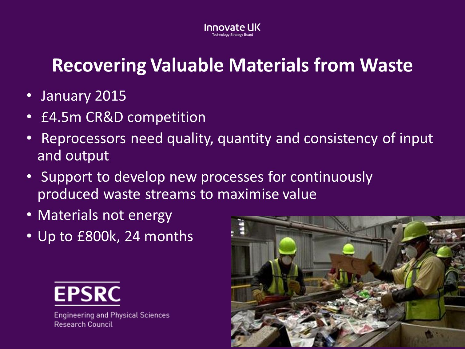 Recovering Valuable Materials from Waste January 2015 £4.5m CR&D competition Reprocessors need quality, quantity and consistency of input and output S