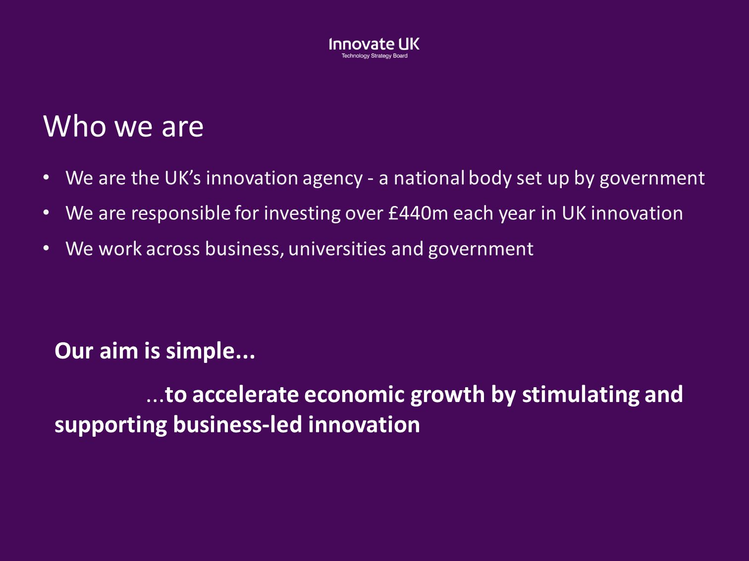 Who we are We are the UK's innovation agency - a national body set up by government We are responsible for investing over £440m each year in UK innova