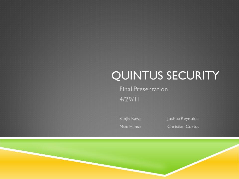 QUINTUS SECURITY Final Presentation 4/29/11 Sanjiv KawaJoshua Reynolds Moe HansaChristian Cortes