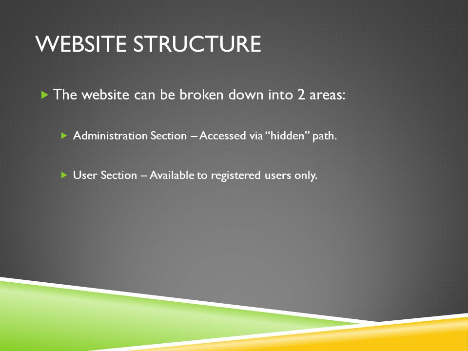 WEBSITE STRUCTURE  The website can be broken down into 2 areas:  Administration Section – Accessed via hidden path.