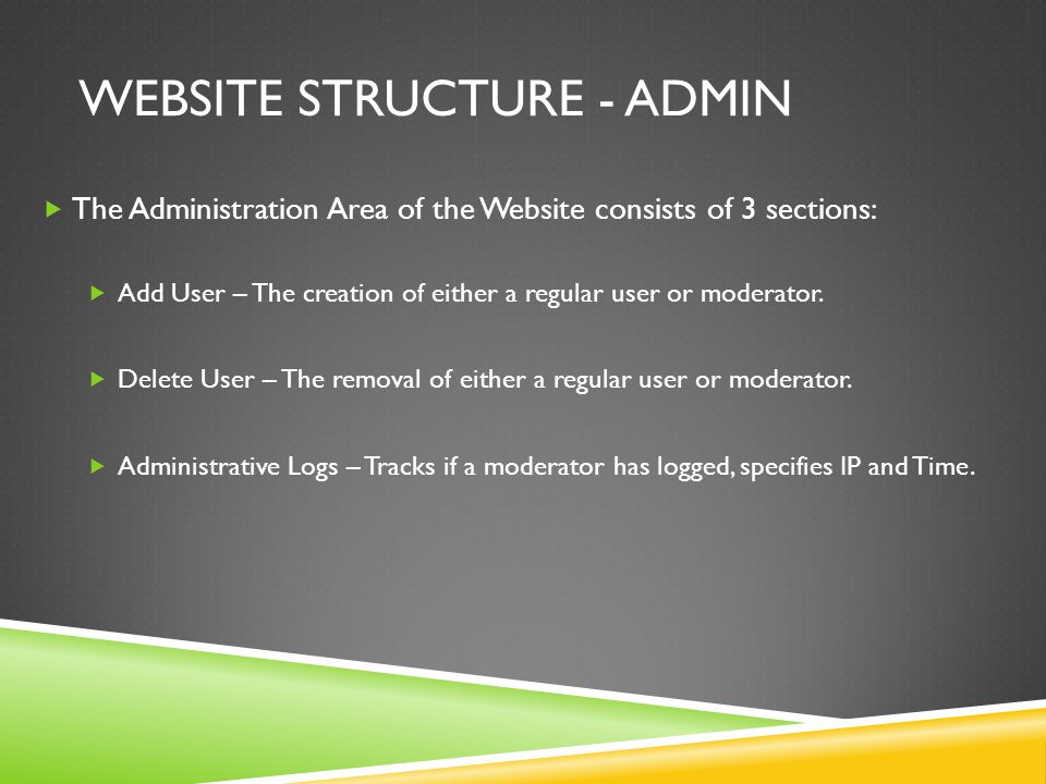 WEBSITE STRUCTURE - ADMIN  The Administration Area of the Website consists of 3 sections:  Add User – The creation of either a regular user or moderator.
