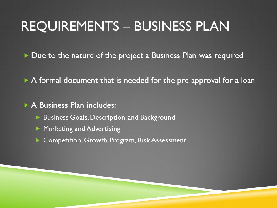 REQUIREMENTS – BUSINESS PLAN  Due to the nature of the project a Business Plan was required  A formal document that is needed for the pre-approval for a loan  A Business Plan includes:  Business Goals, Description, and Background  Marketing and Advertising  Competition, Growth Program, Risk Assessment