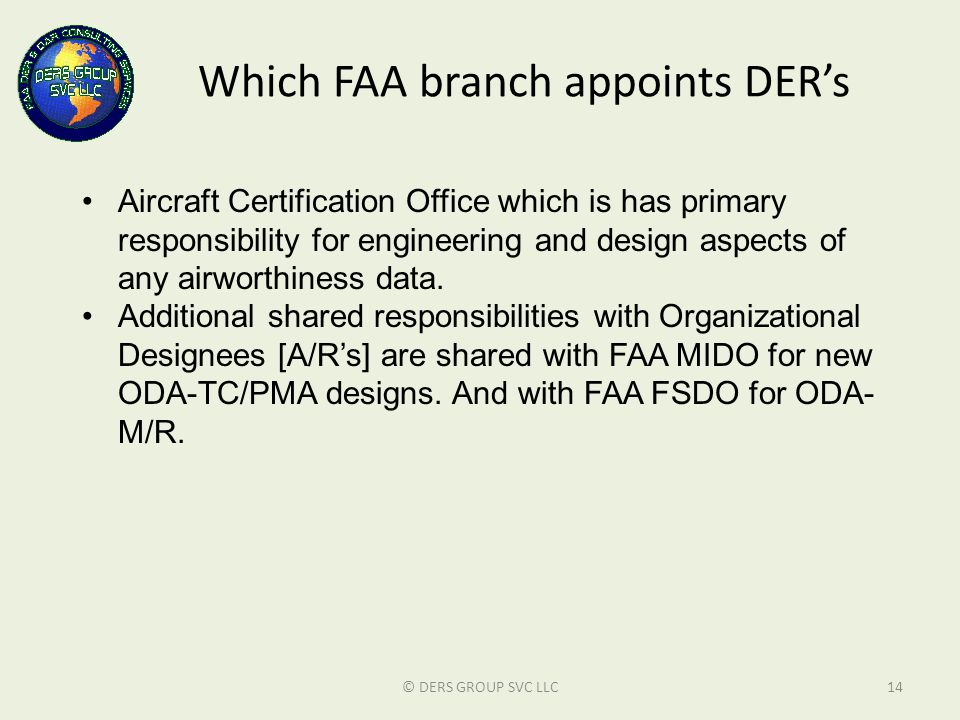 Which FAA branch appoints DER's © DERS GROUP SVC LLC14 Aircraft Certification Office which is has primary responsibility for engineering and design as