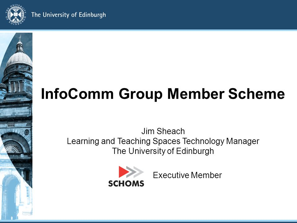InfoComm Group Member Scheme Jim Sheach Learning and Teaching Spaces Technology Manager The University of Edinburgh Executive Member