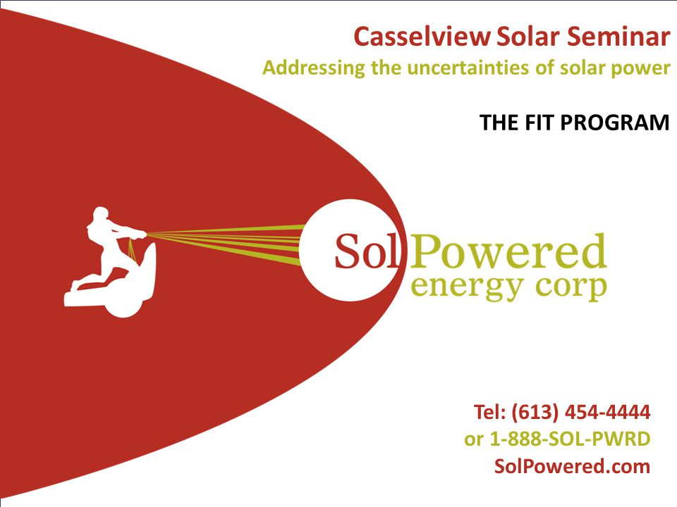 1 SolPowered Confidential l Tel: (613) 454-4444 or 1-888-SOL-PWRD SolPowered.com Casselview Solar Seminar Addressing the uncertainties of solar power THE FIT PROGRAM
