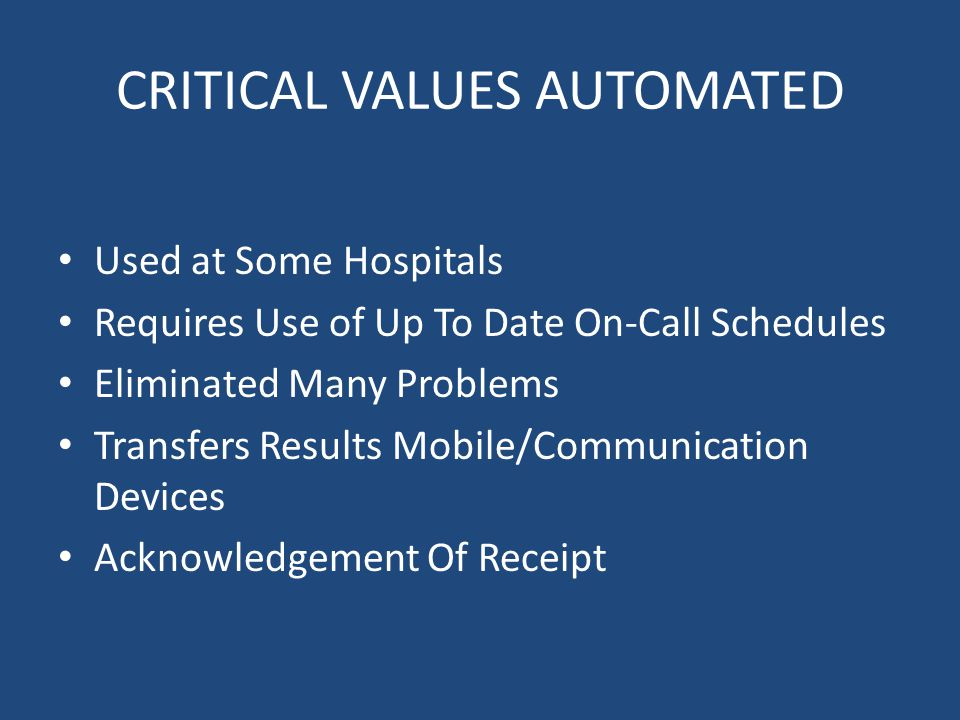 CRITICAL VALUES AUTOMATED Used at Some Hospitals Requires Use of Up To Date On-Call Schedules Eliminated Many Problems Transfers Results Mobile/Communication Devices Acknowledgement Of Receipt