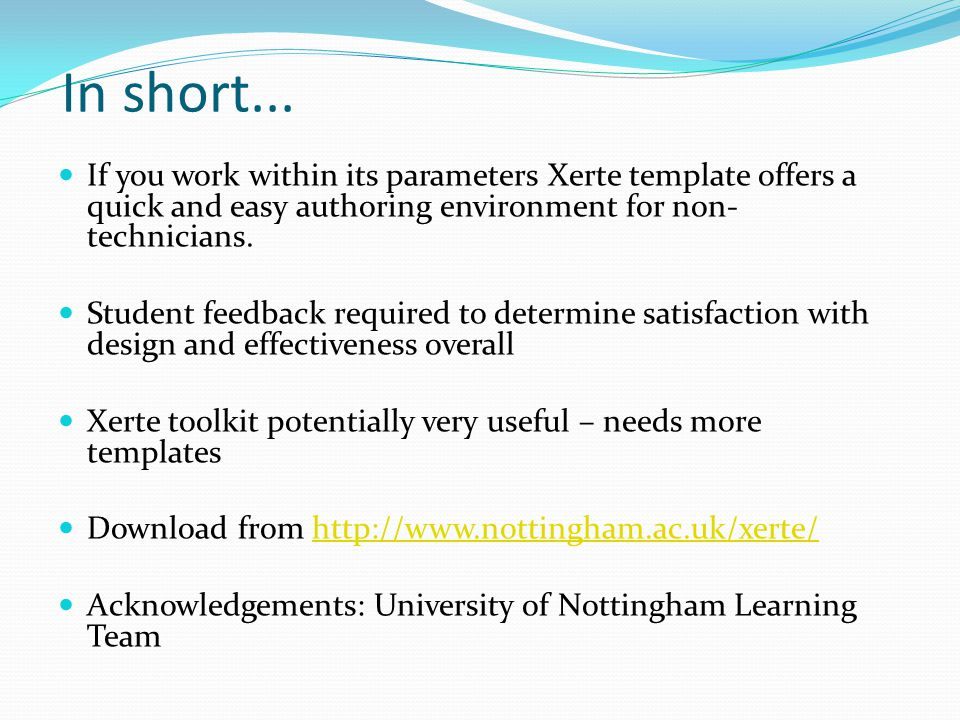 In short... If you work within its parameters Xerte template offers a quick and easy authoring environment for non- technicians. Student feedback requ