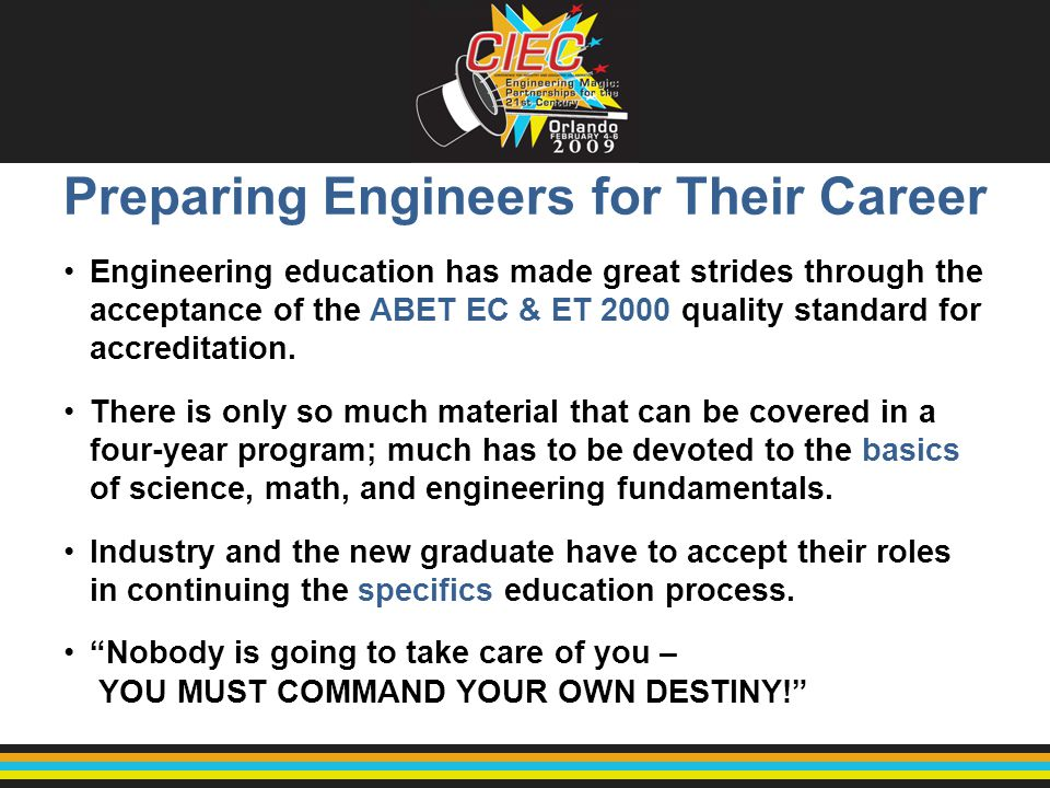 Preparing Engineers for Their Career Engineering education has made great strides through the acceptance of the ABET EC & ET 2000 quality standard for