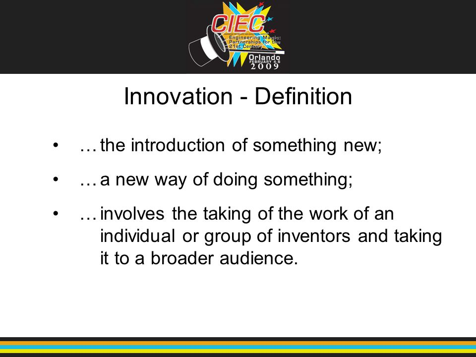 Innovation - Definition …the introduction of something new; …a new way of doing something; …involves the taking of the work of an individual or group