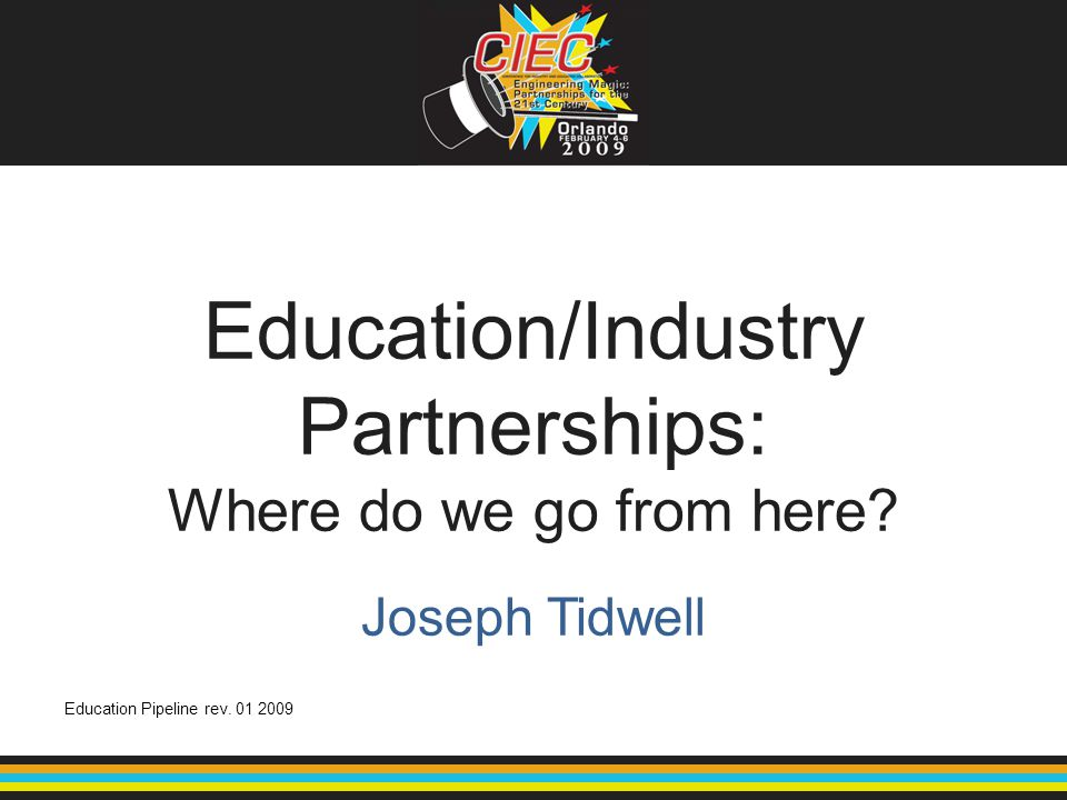 Education/Industry Partnerships: Where do we go from here? Education Pipeline rev. 01 2009 Joseph Tidwell