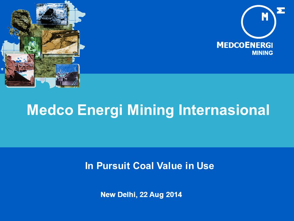 M EDCO E NERG I MINING In Pursuit Coal Value in Use New Delhi, 22 Aug 2014 Medco Energi Mining Internasional