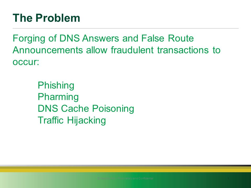 The Problem 1© Neustar Inc. / Proprietary and Confidential Forging of DNS Answers and False Route Announcements allow fraudulent transactions to occur