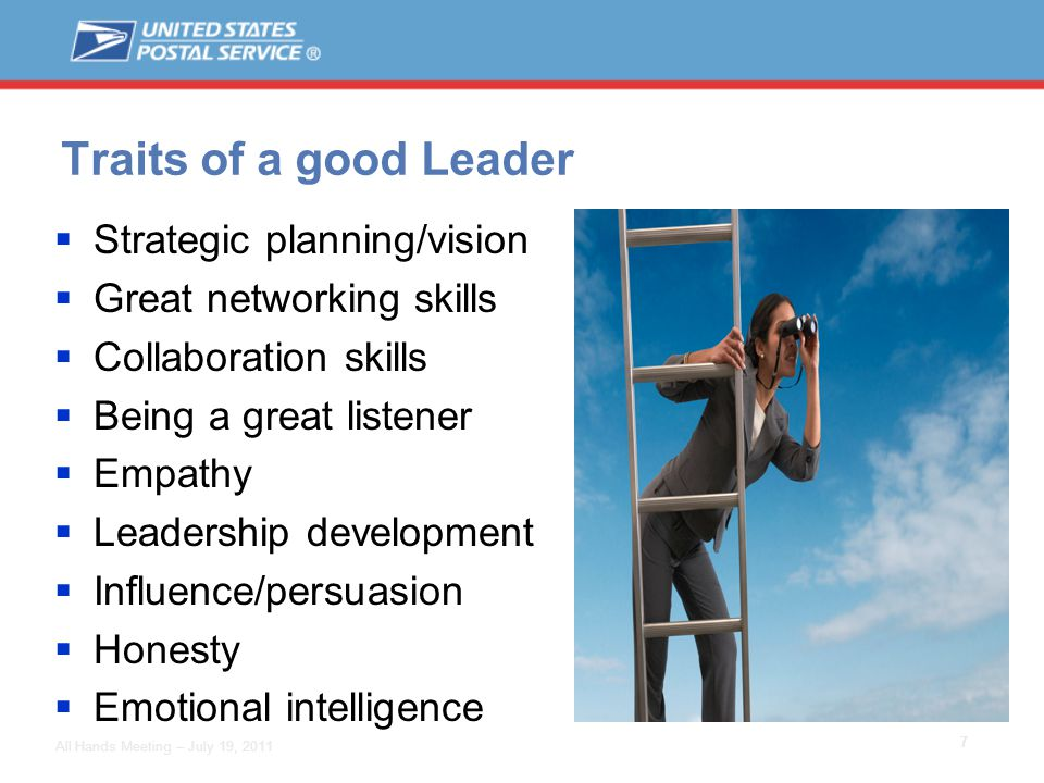 7 All Hands Meeting – July 19, 2011 Traits of a good Leader  Strategic planning/vision  Great networking skills  Collaboration skills  Being a great listener  Empathy  Leadership development  Influence/persuasion  Honesty  Emotional intelligence
