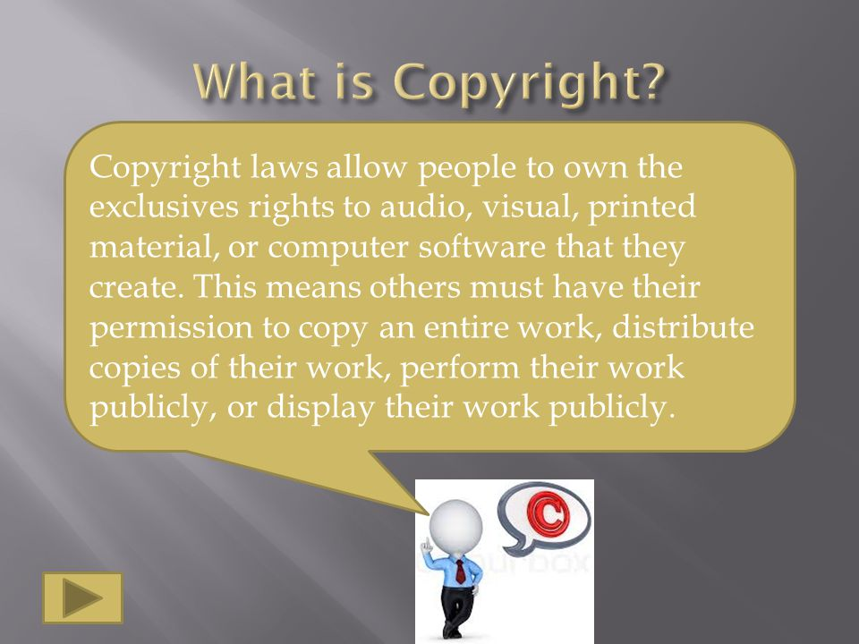 Copyright laws allow people to own the exclusives rights to audio, visual, printed material, or computer software that they create.