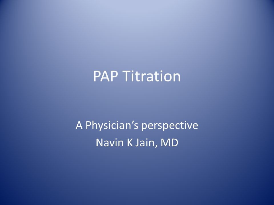 PAP Titration A Physician's perspective Navin K Jain, MD