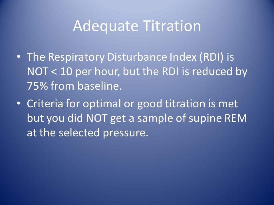 Adequate Titration The Respiratory Disturbance Index (RDI) is NOT < 10 per hour, but the RDI is reduced by 75% from baseline. Criteria for optimal or