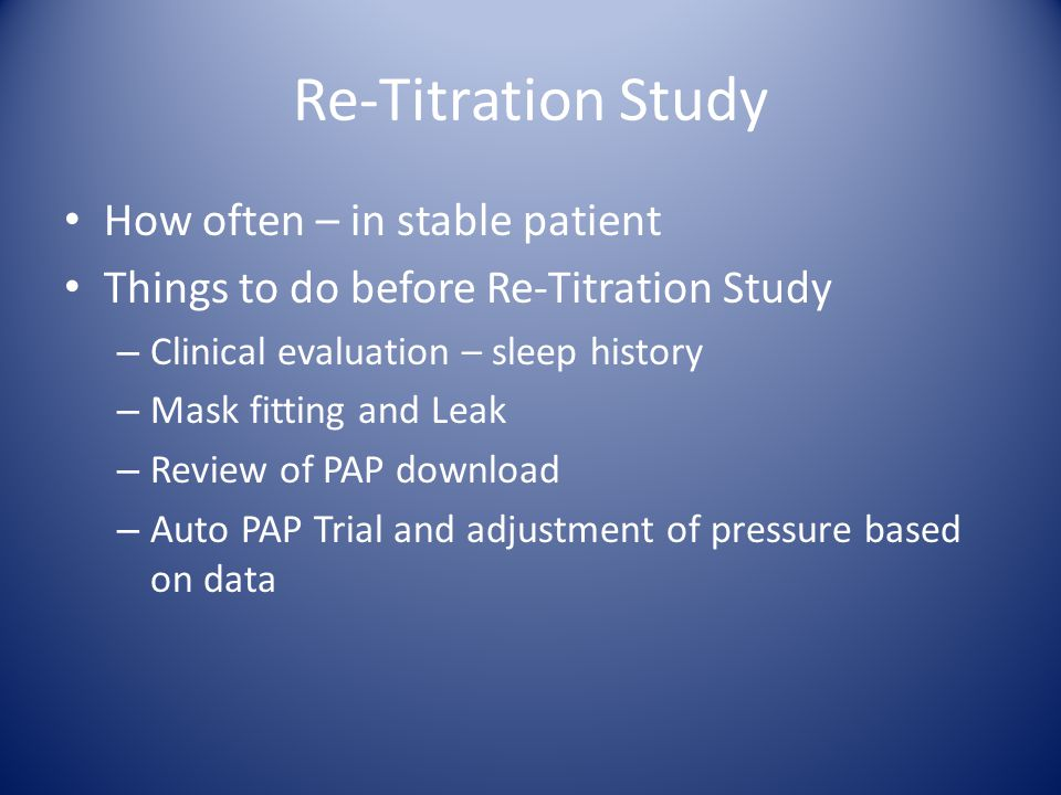 Re-Titration Study How often – in stable patient Things to do before Re-Titration Study – Clinical evaluation – sleep history – Mask fitting and Leak
