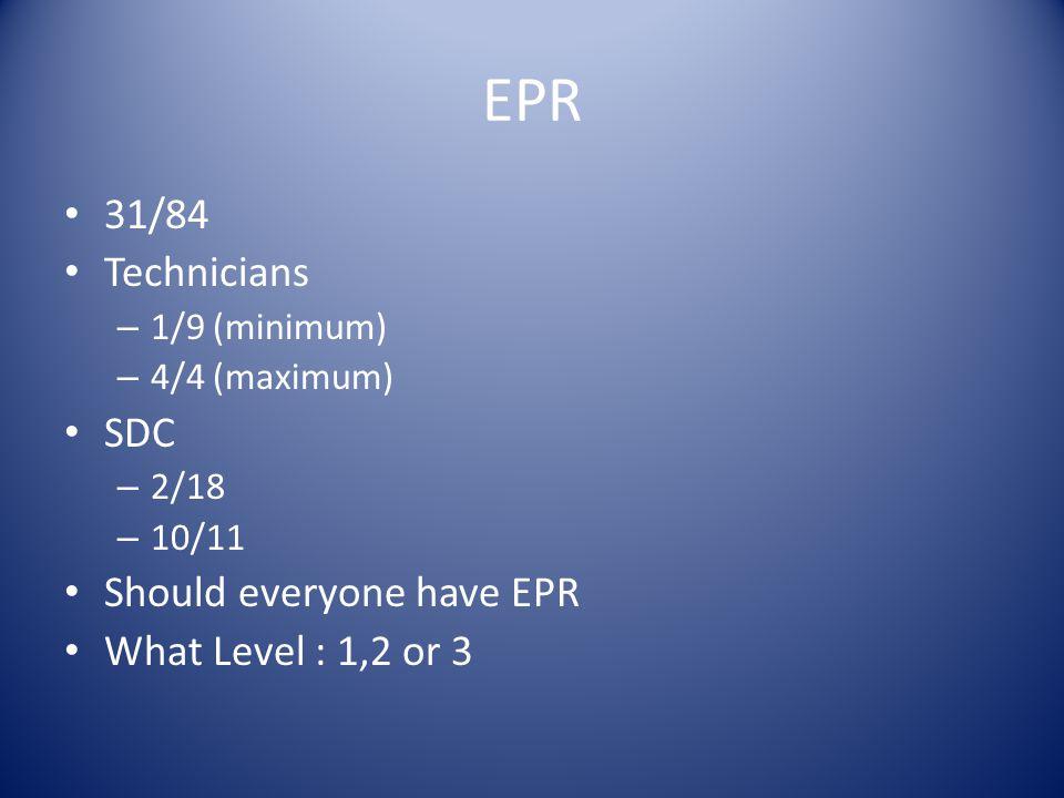 EPR 31/84 Technicians – 1/9 (minimum) – 4/4 (maximum) SDC – 2/18 – 10/11 Should everyone have EPR What Level : 1,2 or 3