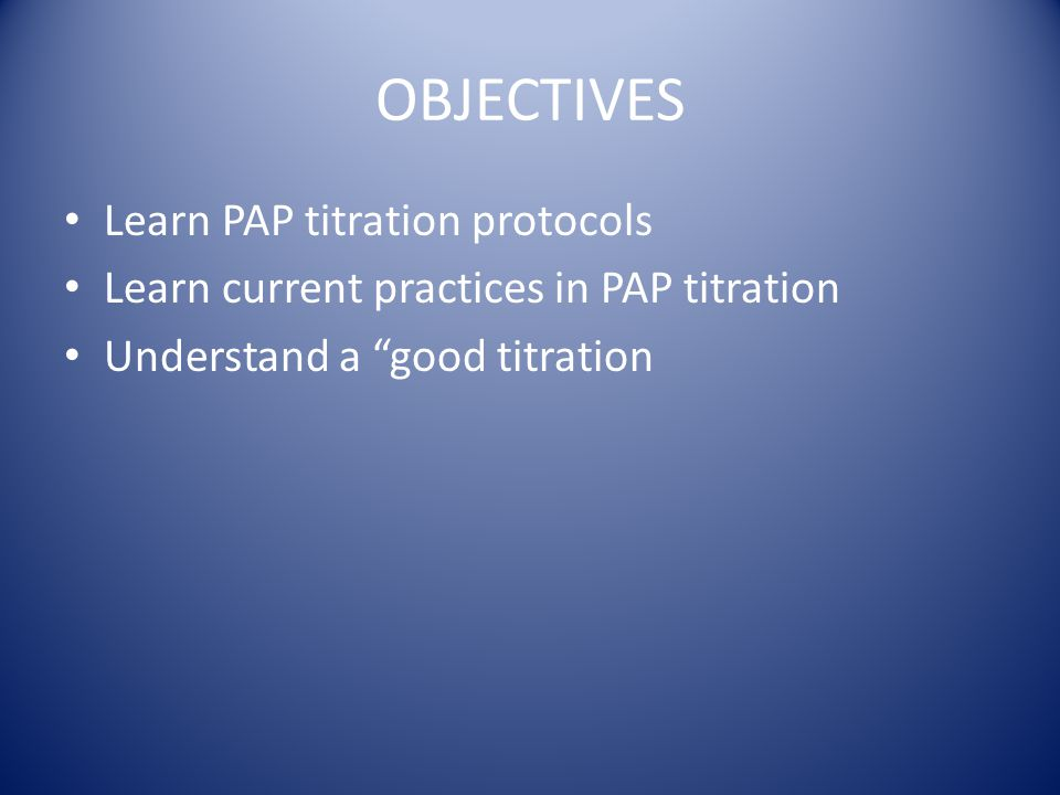 """OBJECTIVES Learn PAP titration protocols Learn current practices in PAP titration Understand a """"good titration"""