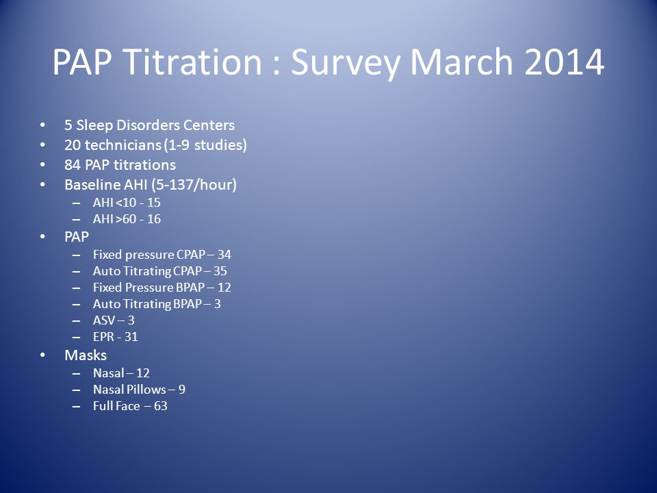 Modes of PAP Titration CPAP - Titrate positive pressure throughout recording to determine single fixed pressure that will eliminate respiratory disturbances during subsequent nightly usage at home BPAP - device may be used when a patient demonstrates difficulty acclimating to high airway pressure during the expiration phase of breathing.