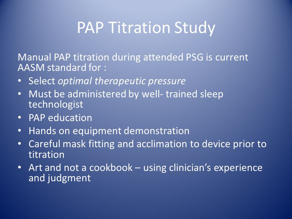 PAP Titration – AASM protocol Bi-Level PAP Patient intolerant or uncomfortable of high pressure on CPAP Continued obstructive events at 15 cm H2O CPAP during titration study Not more effective or superior to CPAP TITRATION Starting pressure 8/4; maximum IPAP – 30 cm H2O; minimum difference 4; maximum difference 10
