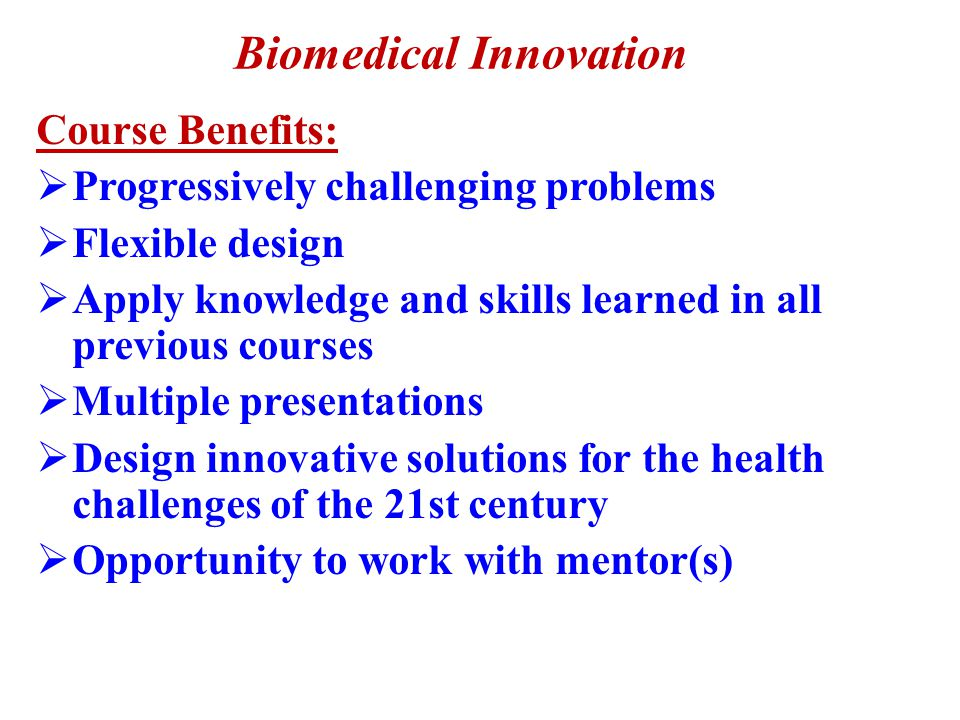 Course #4: Biomedical Innovation  Capstone Course: students will apply their knowledge and skills to solve problems related to the biomedical sciences  They may work with a mentor or advisor from a university, hospital, physician's office, or industry as they complete their research and problem-solution process.