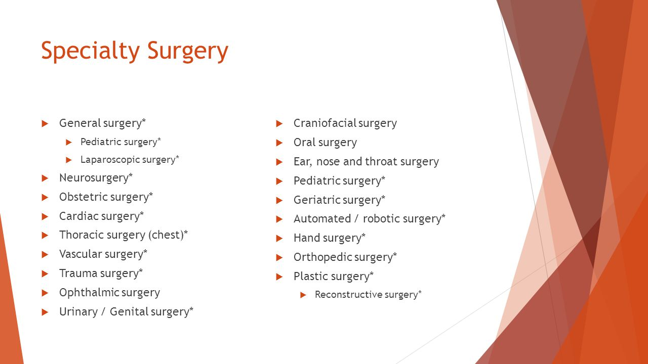 Specialty Surgery  General surgery*  Pediatric surgery*  Laparoscopic surgery*  Neurosurgery*  Obstetric surgery*  Cardiac surgery*  Thoracic surgery (chest)*  Vascular surgery*  Trauma surgery*  Ophthalmic surgery  Urinary / Genital surgery*  Craniofacial surgery  Oral surgery  Ear, nose and throat surgery  Pediatric surgery*  Geriatric surgery*  Automated / robotic surgery*  Hand surgery*  Orthopedic surgery*  Plastic surgery*  Reconstructive surgery*