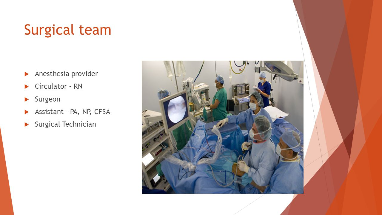 Surgical team  Anesthesia provider  Circulator - RN  Surgeon  Assistant – PA, NP, CFSA  Surgical Technician