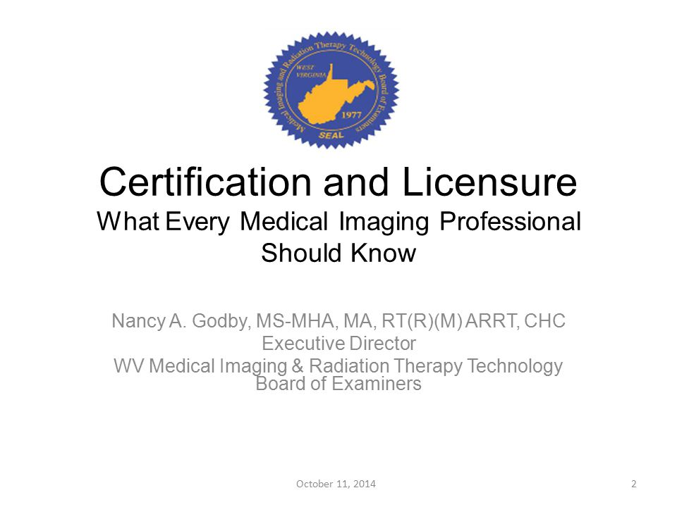 Certification and Licensure What Every Medical Imaging Professional Should Know Nancy A. Godby, MS-MHA, MA, RT(R)(M) ARRT, CHC Executive Director WV M