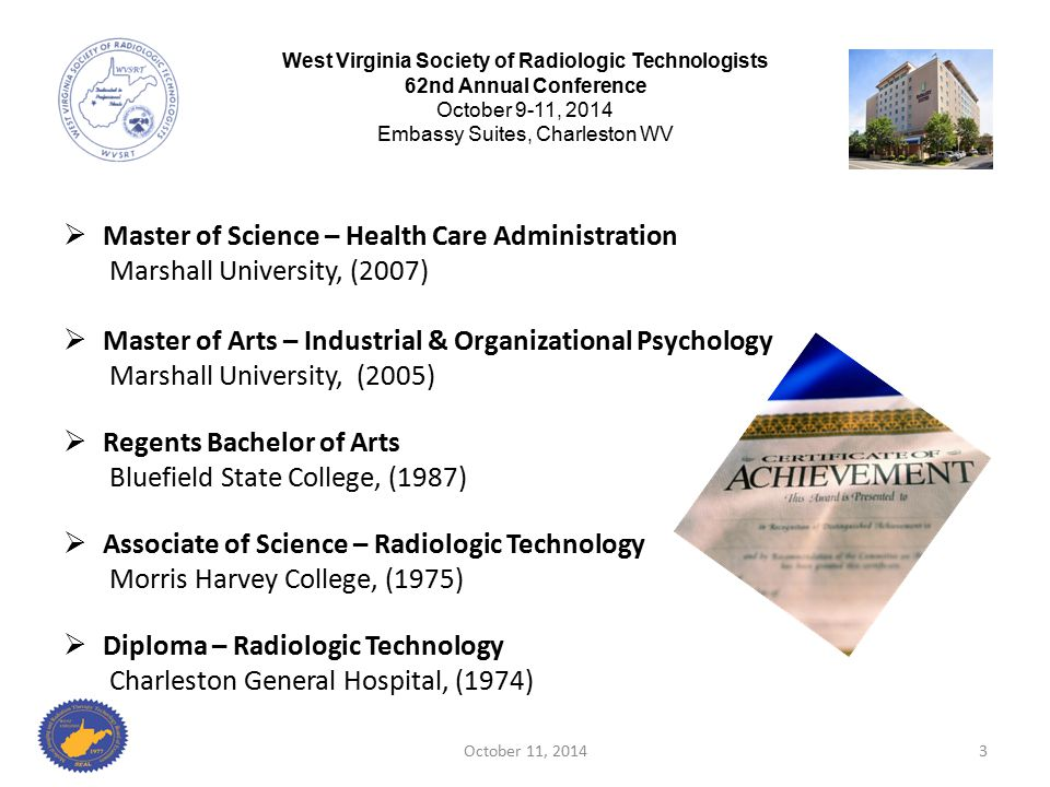  Executive Director WV Medical Imaging & Radiation Therapy Board of Examiners April 2012 through Present  Chief Operating Officer and Compliance Officer Logan Regional Medical Center, (2007-2012)  Director of Radiology Logan Regional Medical Center,( 2003-2007)  Radiological Health Inspector Office of Environmental Health, (2001-2003)  Director of Radiology and Support Services Manager Guyan Valley Hospital, (1985-2001) October 11, 20144 West Virginia Society of Radiologic Technologists 62nd Annual Conference October 9-11, 2014 Embassy Suites, Charleston WV