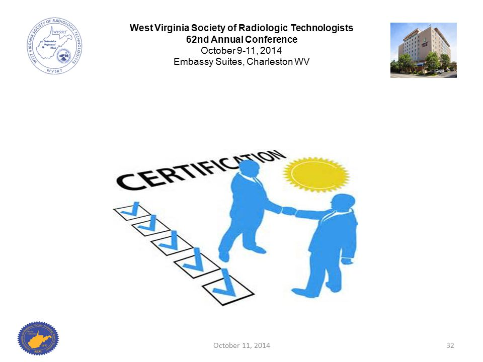 October 11, 201432 West Virginia Society of Radiologic Technologists 62nd Annual Conference October 9-11, 2014 Embassy Suites, Charleston WV