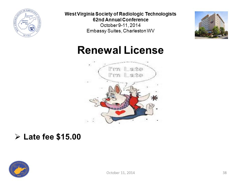Renewal License  Late fee $15.00 October 11, 201438 West Virginia Society of Radiologic Technologists 62nd Annual Conference October 9-11, 2014 Embas