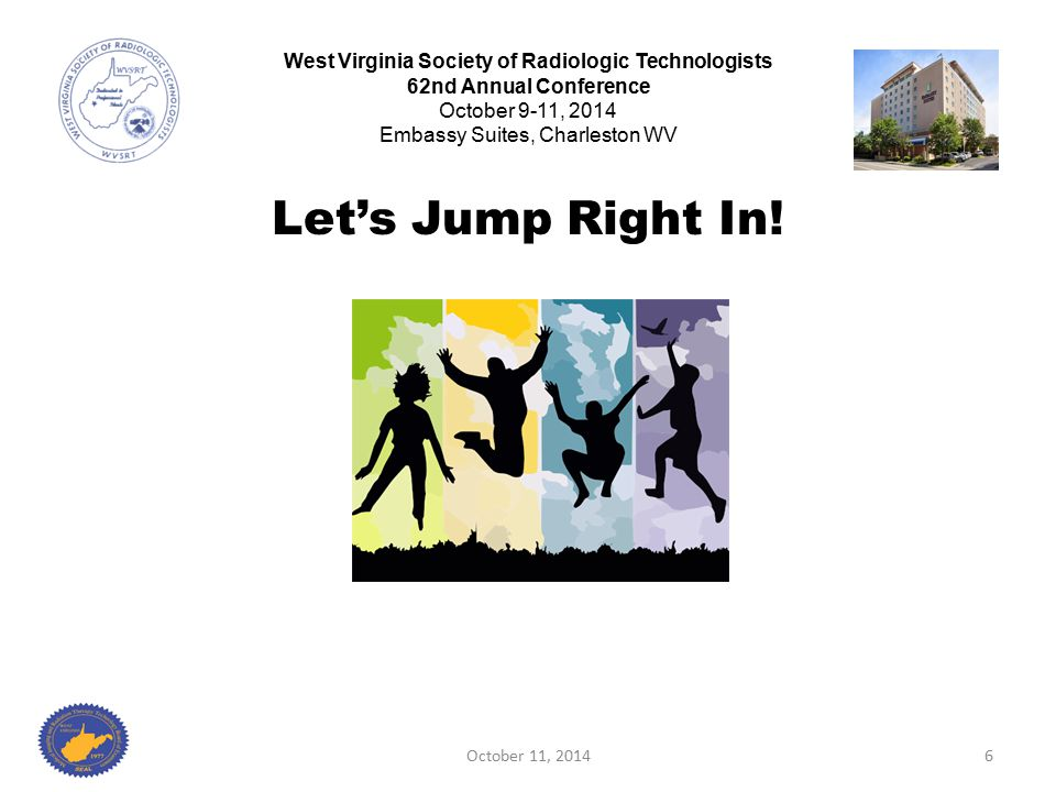 Let's Jump Right In! October 11, 20146 West Virginia Society of Radiologic Technologists 62nd Annual Conference October 9-11, 2014 Embassy Suites, Cha