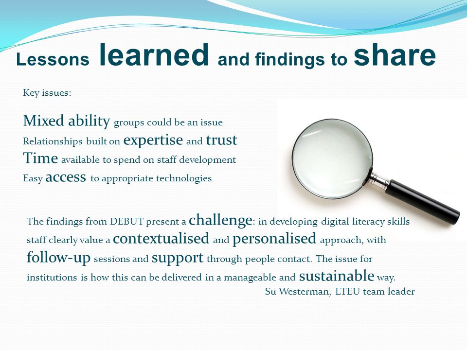 Lessons learned and findings to share Key issues: Mixed ability groups could be an issue Relationships built on expertise and trust Time available to spend on staff development Easy access to appropriate technologies The findings from DEBUT present a challenge : in developing digital literacy skills staff clearly value a contextualised and personalised approach, with follow-up sessions and support through people contact.