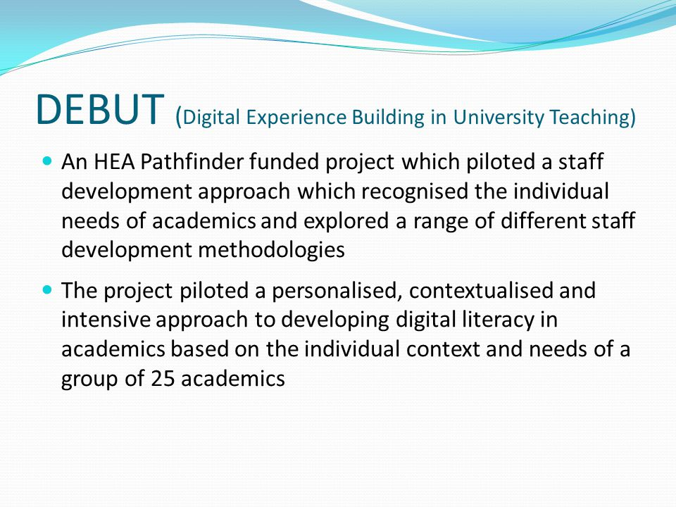 DEBUT ( Digital Experience Building in University Teaching) An HEA Pathfinder funded project which piloted a staff development approach which recognised the individual needs of academics and explored a range of different staff development methodologies The project piloted a personalised, contextualised and intensive approach to developing digital literacy in academics based on the individual context and needs of a group of 25 academics