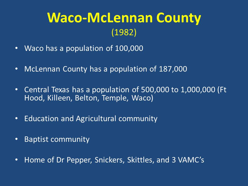 Waco-McLennan County (1982) Waco has a population of 100,000 McLennan County has a population of 187,000 Central Texas has a population of 500,000 to