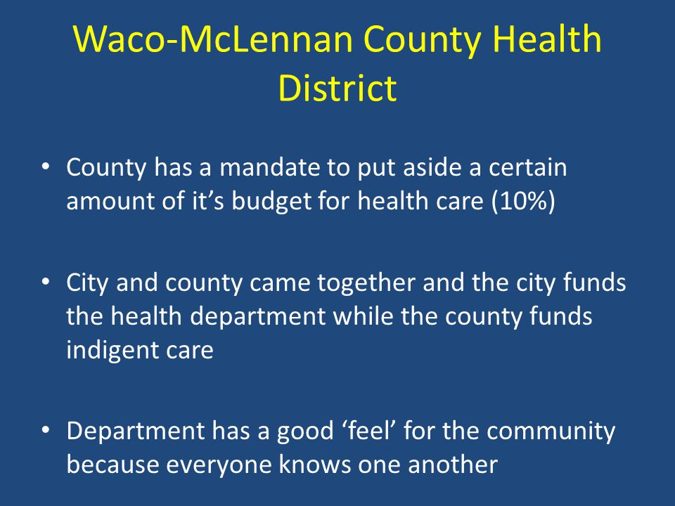 Waco-McLennan County Health District County has a mandate to put aside a certain amount of it's budget for health care (10%) City and county came toge